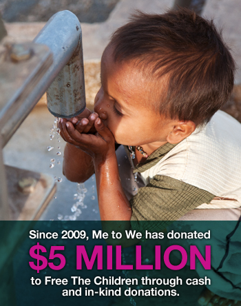 Since 2009, Me to We has donated 5 million to Free The Children through cash and in-kind donations.