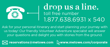 Drop Us A Line. Toll free number: 1.877.638.6931 x 540. Ask for your personal itinerary and start planning your journey with us today! Our friendly Volunteer Adventure specialist will answer your questions and delight you with stories from the ground. Email us at reservations@metowe.com or check out www.metowe.com/corporate for more information.